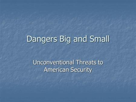 Dangers Big and Small Unconventional Threats to American Security.