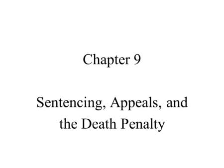 Chapter 9 Sentencing, Appeals, and the Death Penalty.