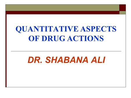 QUANTITATIVE ASPECTS OF DRUG ACTIONS DR. SHABANA ALI.