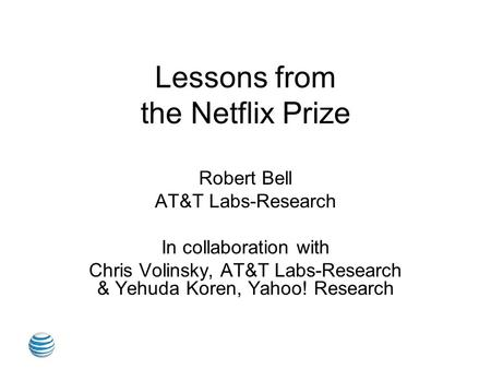 Lessons from the Netflix Prize Robert Bell AT&T Labs-Research In collaboration with Chris Volinsky, AT&T Labs-Research & Yehuda Koren, Yahoo! Research.