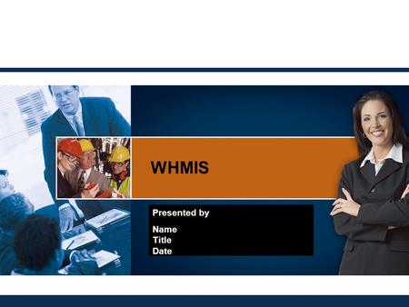 WHMIS Presented by Name Title Date.