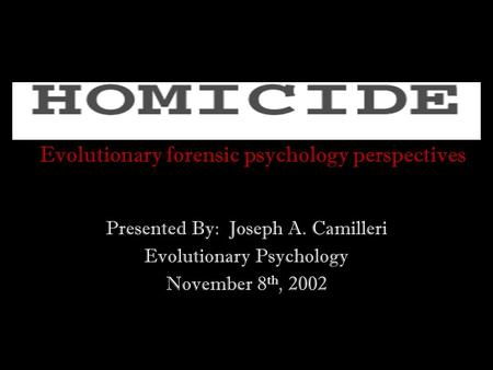 Evolutionary forensic psychology perspectives Presented By: Joseph A. Camilleri Evolutionary Psychology November 8 th, 2002.