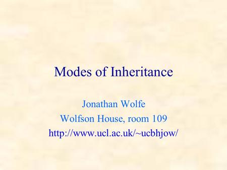 Modes of Inheritance Jonathan Wolfe Wolfson House, room 109