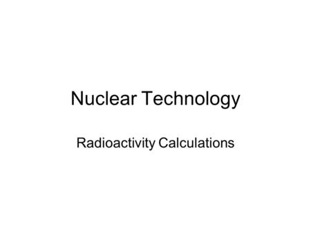 Nuclear Technology Radioactivity Calculations. Example 1 α – particles ionise 95 000 atoms per cm of air. α – particles lose 42 eV per ionised atom Q1.How.