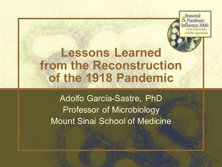 Lessons Learned from the Reconstruction of the 1918 Pandemic Adolfo García-Sastre, PhD Professor of Microbiology Mount Sinai School of Medicine.