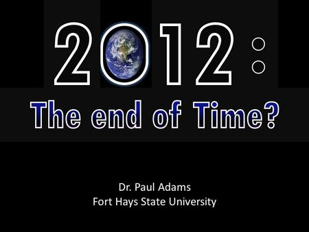 Dr. Paul Adams Fort Hays State University. Theories of 2012 Doomsday 1.The end of the Mayan Calendar. 2.Line up of the solar system. 3.The big collide.