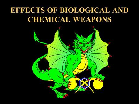 EFFECTS OF BIOLOGICAL AND CHEMICAL WEAPONS. TERMINAL LEARNING OBJECTIVE LEARN THE EFFECTS OF CHEMICAL AND BIOLOGICAL AGENTS. ACCORDING TO: FM 8-285, FM.