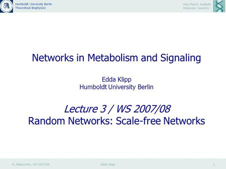 VL Netzwerke, WS 2007/08 Edda Klipp 1 Max Planck Institute Molecular Genetics Humboldt University Berlin Theoretical Biophysics Networks in Metabolism.