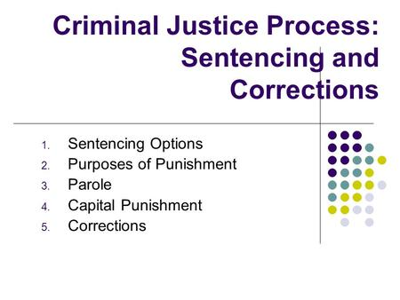 Criminal Justice Process: Sentencing and Corrections 1. Sentencing Options 2. Purposes of Punishment 3. Parole 4. Capital Punishment 5. Corrections.