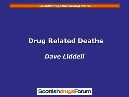 Co-ordinating action on drug issues Drug Related Deaths Drug Related Deaths Dave Liddell.
