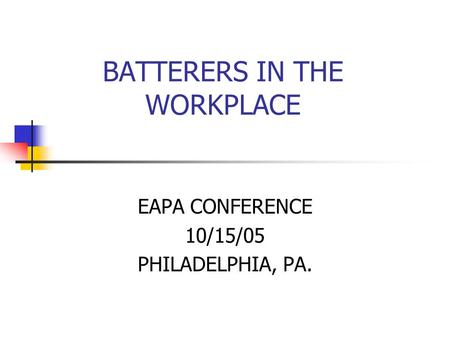 BATTERERS IN THE WORKPLACE EAPA CONFERENCE 10/15/05 PHILADELPHIA, PA.