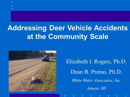 Addressing Deer Vehicle Accidents at the Community Scale Elizabeth I. Rogers, Ph.D. Dean B. Premo, Ph.D. White Water Associates, Inc. Amasa, MI.