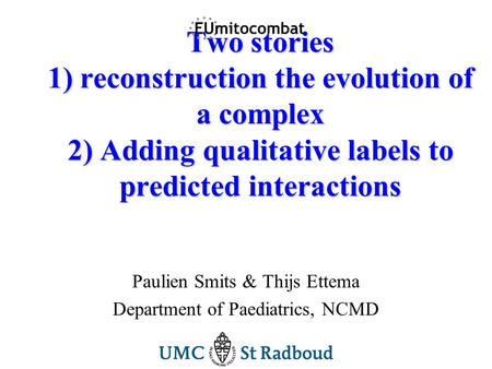 Two stories 1) reconstruction the evolution of a complex 2) Adding qualitative labels to predicted interactions Paulien Smits & Thijs Ettema Department.