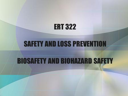 ERT 322 SAFETY AND LOSS PREVENTION BIOSAFETY AND BIOHAZARD SAFETY.