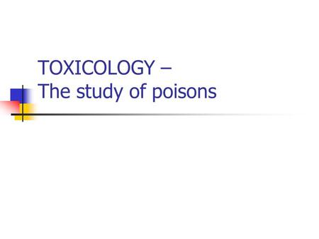 "TOXICOLOGY – The study of poisons. Materia Medica – poisons classification - Dioscorides Court of Nero, 50 AD ""The dose makes the poison"" - Paracelsus."