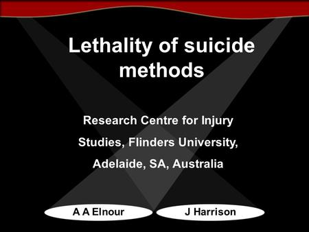 Lethality of suicide methods A A ElnourJ Harrison Research Centre for Injury Studies, Flinders University, Adelaide, SA, Australia.