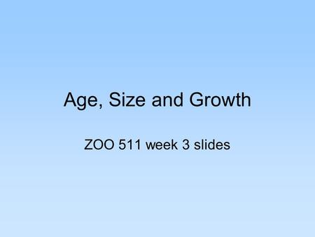 Age, Size and Growth ZOO 511 week 3 slides. Metrics of Size and Growth Length –PROS: easy, intuitive, history in angling, length rarely shrinks, nonlethal.