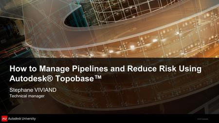 © 2011 Autodesk How to Manage Pipelines and Reduce Risk Using Autodesk® Topobase™ Stephane VIVIAND Technical manager.