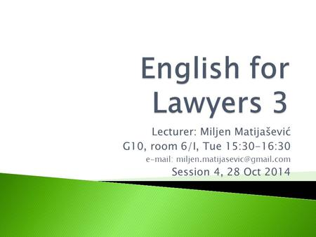 Lecturer: Miljen Matijašević G10, room 6/I, Tue 15:30-16:30   Session 4, 28 Oct 2014.