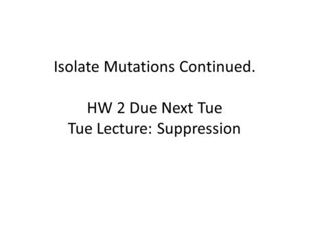 Isolate Mutations Continued. HW 2 Due Next Tue Tue Lecture: Suppression.