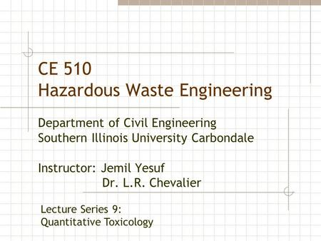 CE 510 Hazardous Waste Engineering Department of Civil Engineering Southern Illinois University Carbondale Instructor: Jemil Yesuf Dr. L.R. Chevalier Lecture.