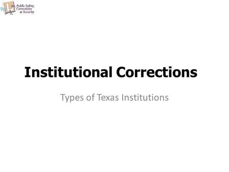 Institutional Corrections Types of Texas Institutions.