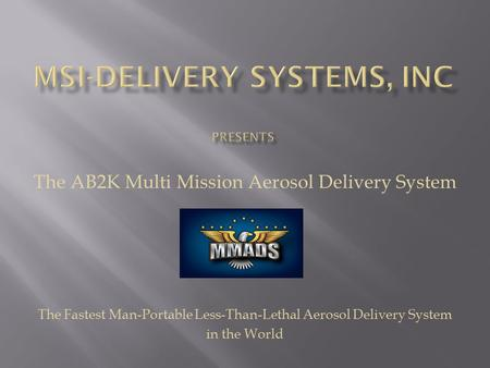 The AB2K Multi Mission Aerosol Delivery System The Fastest Man-Portable Less-Than-Lethal Aerosol Delivery System in the World.