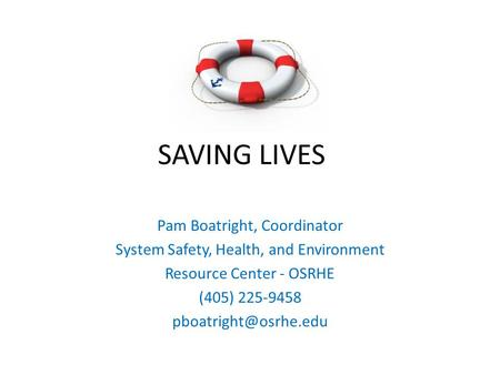 SAVING LIVES Pam Boatright, Coordinator System Safety, Health, and Environment Resource Center - OSRHE (405) 225-9458