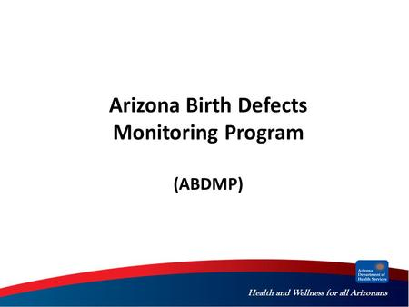 Health and Wellness for all Arizonans Arizona Birth Defects Monitoring Program (ABDMP)