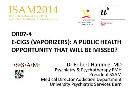 OR07-4 E-CIGS (VAPORIZERS): A PUBLIC HEALTH OPPORTUNITY THAT WILL BE MISSED? Dr Robert Hämmig, MD Psychiatry & Psychotherapy FMH President SSAM Medical.