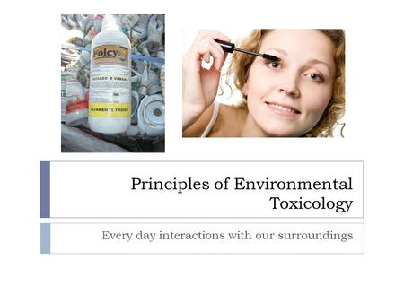 Principles of Environmental Toxicology Every day interactions with our surroundings.