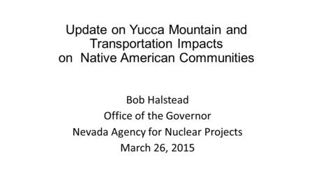 Update on Yucca Mountain and Transportation Impacts on Native American Communities Bob Halstead Office of the Governor Nevada Agency for Nuclear Projects.