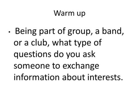 Warm up Being part of group, a band, or a club, what type of questions do you ask someone to exchange information about interests.