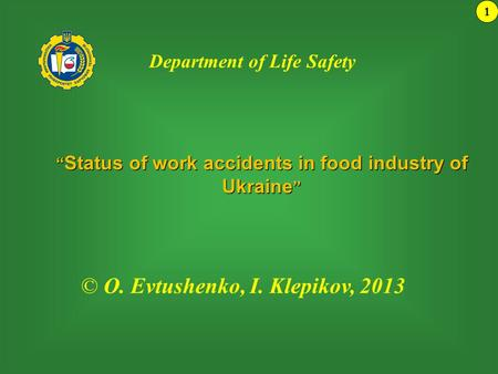 """ Status of work accidents in food industry of Ukraine "" 1 © О. Evtushenko, І. Klepikov, 2013 Department of Life Safety."