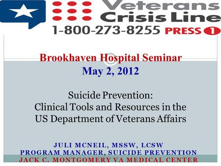 Brookhaven Hospital Seminar May 2, 2012 Suicide Prevention: Clinical Tools and Resources in the US Department of Veterans Affairs Juli McNeil, MSSW,