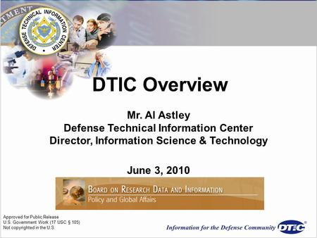 DTIC Overview Mr. Al Astley Defense Technical Information Center Director, Information Science & Technology June 3, 2010 Approved for Public Release U.S.