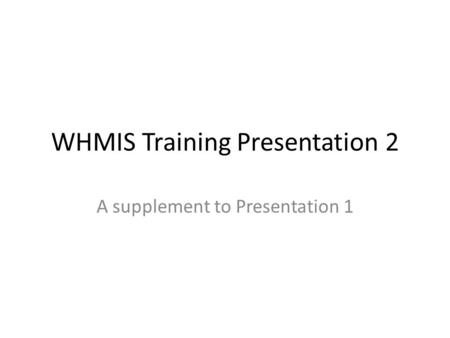 WHMIS Training Presentation 2 A supplement to Presentation 1.