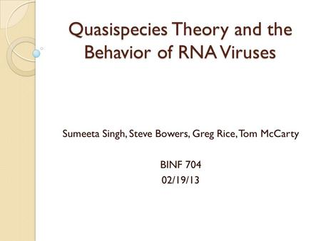 Quasispecies Theory and the Behavior of RNA Viruses Sumeeta Singh, Steve Bowers, Greg Rice, Tom McCarty BINF 704 02/19/13.