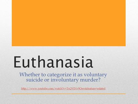 Euthanasia Whether to categorize it as voluntary suicide or involuntary murder?