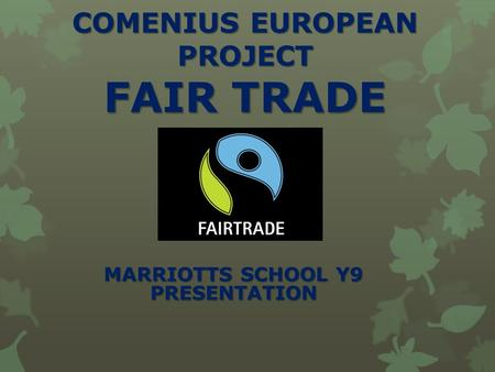 COMENIUS EUROPEAN PROJECT FAIR TRADE MARRIOTTS SCHOOL Y9 PRESENTATION.
