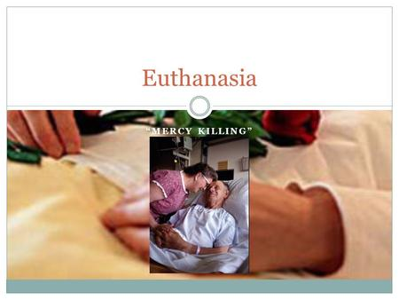 """MERCY KILLING"" Euthanasia. Euthanasia – when someone other than the patient, usually a physician performs the act."
