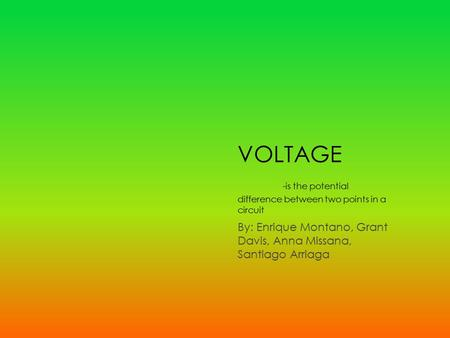 VOLTAGE -is the potential difference between two points in a circuit By: Enrique Montano, Grant Davis, Anna Missana, Santiago Arriaga.
