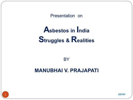 1 Presentation on A sbestos in I ndia S truggles & R ealities BY MANUBHAI V. PRAJAPATI OEHNI 1.