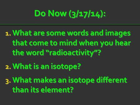 "Do Now (3/17/14): What are some words and images that come to mind when you hear the word ""radioactivity""? What is an isotope? What makes an isotope."