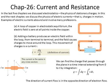 Chap-26: Current and Resistance In the last five chapters we discussed electrostatics—the physics of stationary charges. In this and the next chapter,