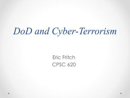 DoD and Cyber-Terrorism Eric Fritch CPSC 620. What is cyber-terrorism? The premeditated, politically motivated attack against information, computer systems,