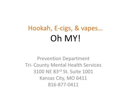 Hookah, E-cigs, & vapes… Oh MY! Prevention Department Tri- County Mental Health Services 3100 NE 83 rd St. Suite 1001 Kansas City, MO 6411 816-877-0411.