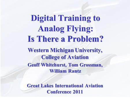 Digital Training to Analog Flying: Is There a Problem? Western Michigan University, College of Aviation Geoff Whitehurst, Tom Grossman, William Rantz Great.