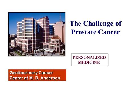 The Challenge of Prostate Cancer Genitourinary Cancer Center at M. D. Anderson PERSONALIZED MEDICINE.