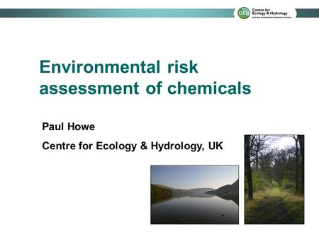 Environmental risk assessment of chemicals Paul Howe Centre for Ecology & Hydrology, UK.
